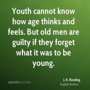 Youth cannot know how age thinks and feels. But old men are guilty if they forget what it was to be young.