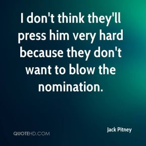 I don't think they'll press him very hard because they don't want to blow the nomination.