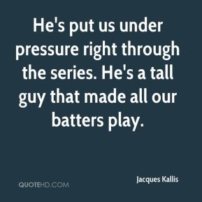 He's put us under pressure right through the series. He's a tall guy that made all our batters play.