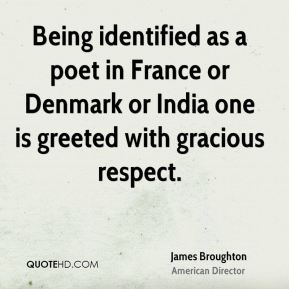 James Broughton - Being identified as a poet in France or Denmark or India one is greeted with gracious respect.