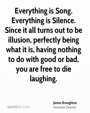 Everything is Song. Everything is Silence. Since it all turns out to be illusion, perfectly being what it is, having nothing to do with good or bad, you are free to die laughing.