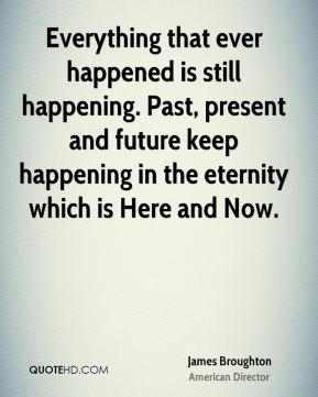 James Broughton - Everything that ever happened is still happening. Past, present and future keep happening in the eternity which is Here and Now.