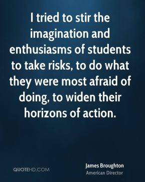 James Broughton - I tried to stir the imagination and enthusiasms of students to take risks, to do what they were most afraid of doing, to widen their horizons of action.