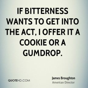 James Broughton - If bitterness wants to get into the act, I offer it a cookie or a gumdrop.