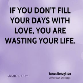If you don't fill your days with love, you are wasting your life.