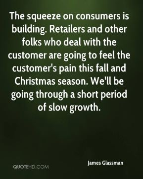 The squeeze on consumers is building. Retailers and other folks who deal with the customer are going to feel the customer's pain this fall and Christmas season. We'll be going through a short period of slow growth.