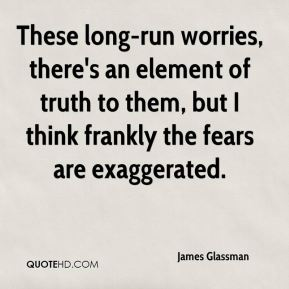 These long-run worries, there's an element of truth to them, but I think frankly the fears are exaggerated.