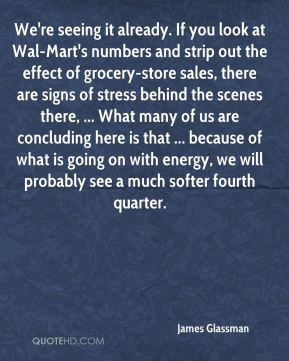 James Glassman - We're seeing it already. If you look at Wal-Mart's numbers and strip out the effect of grocery-store sales, there are signs of stress behind the scenes there, ... What many of us are concluding here is that ... because of what is going on with energy, we will probably see a much softer fourth quarter.