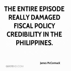 James McCormack - The entire episode really damaged fiscal policy credibility in the Philippines.