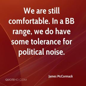 James McCormack - We are still comfortable. In a BB range, we do have some tolerance for political noise.