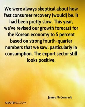 James McCormack - We were always skeptical about how fast consumer recovery (would) be. It had been pretty slow. This year, we've revised our growth forecast for the Korean economy to 5 percent based on strong fourth-quarter numbers that we saw, particularly in consumption. The export sector still looks positive.