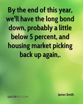 By the end of this year, we'll have the long bond down, probably a little below 5 percent, and housing market picking back up again.