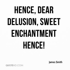Hence, dear delusion, sweet enchantment hence!