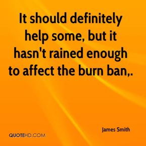 It should definitely help some, but it hasn't rained enough to affect the burn ban.
