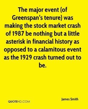 James Smith - The major event (of Greenspan's tenure) was making the stock market crash of 1987 be nothing but a little asterisk in financial history as opposed to a calamitous event as the 1929 crash turned out to be.