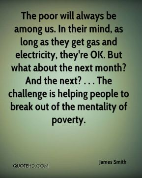The poor will always be among us. In their mind, as long as they get gas and electricity, they're OK. But what about the next month? And the next? . . . The challenge is helping people to break out of the mentality of poverty.