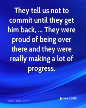They tell us not to commit until they get him back, ... They were proud of being over there and they were really making a lot of progress.