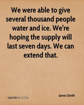 We were able to give several thousand people water and ice. We're hoping the supply will last seven days. We can extend that.