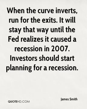 James Smith - When the curve inverts, run for the exits. It will stay that way until the Fed realizes it caused a recession in 2007. Investors should start planning for a recession.