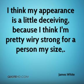 James White - I think my appearance is a little deceiving, because I think I'm pretty wiry strong for a person my size.