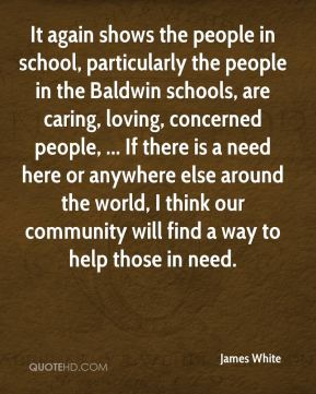 James White - It again shows the people in school, particularly the people in the Baldwin schools, are caring, loving, concerned people, ... If there is a need here or anywhere else around the world, I think our community will find a way to help those in need.