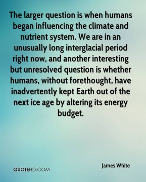 James White - The larger question is when humans began influencing the climate and nutrient system. We are in an unusually long interglacial period right now, and another interesting but unresolved question is whether humans, without forethought, have inadvertently kept Earth out of the next ice age by altering its energy budget.