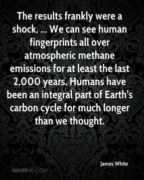 James White - The results frankly were a shock, ... We can see human fingerprints all over atmospheric methane emissions for at least the last 2,000 years. Humans have been an integral part of Earth's carbon cycle for much longer than we thought.