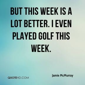 Jamie McMurray - But this week is a lot better. I even played golf this week.