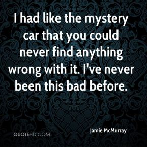 I had like the mystery car that you could never find anything wrong with it. I've never been this bad before.