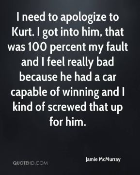Jamie McMurray - I need to apologize to Kurt. I got into him, that was 100 percent my fault and I feel really bad because he had a car capable of winning and I kind of screwed that up for him.