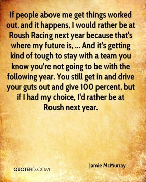 If people above me get things worked out, and it happens, I would rather be at Roush Racing next year because that's where my future is, ... And it's getting kind of tough to stay with a team you know you're not going to be with the following year. You still get in and drive your guts out and give 100 percent, but if I had my choice, I'd rather be at Roush next year.