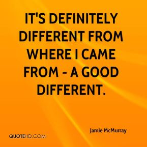 It's definitely different from where I came from - a good different.