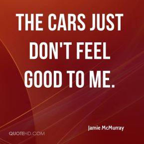 The cars just don't feel good to me.
