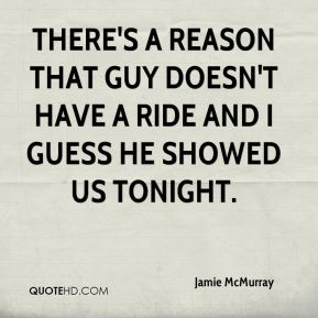 Jamie McMurray - There's a reason that guy doesn't have a ride and I guess he showed us tonight.