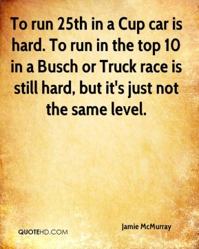 To run 25th in a Cup car is hard. To run in the top 10 in a Busch or Truck race is still hard, but it's just not the same level.