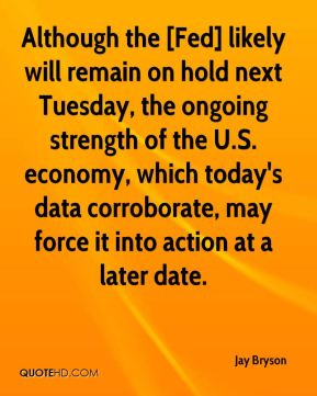 Although the [Fed] likely will remain on hold next Tuesday, the ongoing strength of the U.S. economy, which today's data corroborate, may force it into action at a later date.
