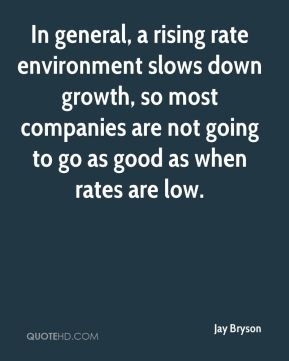 In general, a rising rate environment slows down growth, so most companies are not going to go as good as when rates are low.