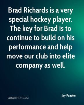 Jay Feaster  - Brad Richards is a very special hockey player. The key for Brad is to continue to build on his performance and help move our club into elite company as well.