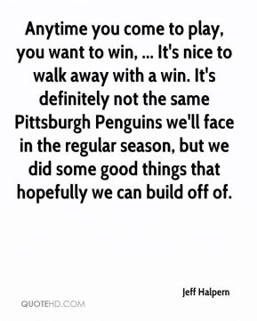 Jeff Halpern  - Anytime you come to play, you want to win, ... It's nice to walk away with a win. It's definitely not the same Pittsburgh Penguins we'll face in the regular season, but we did some good things that hopefully we can build off of.