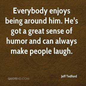 Everybody enjoys being around him. He's got a great sense of humor and can always make people laugh.