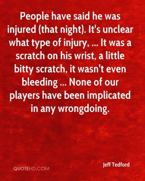 People have said he was injured (that night). It's unclear what type of injury, ... It was a scratch on his wrist, a little bitty scratch, it wasn't even bleeding ... None of our players have been implicated in any wrongdoing.