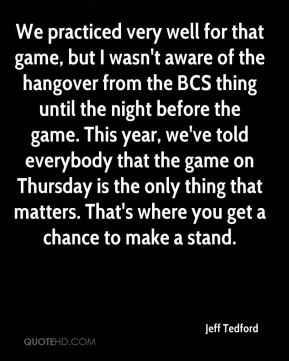 Jeff Tedford  - We practiced very well for that game, but I wasn't aware of the hangover from the BCS thing until the night before the game. This year, we've told everybody that the game on Thursday is the only thing that matters. That's where you get a chance to make a stand.