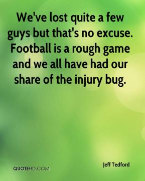 We've lost quite a few guys but that's no excuse. Football is a rough game and we all have had our share of the injury bug.