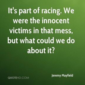 Jeremy Mayfield  - It's part of racing. We were the innocent victims in that mess, but what could we do about it?