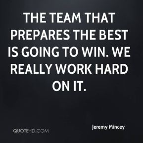 The team that prepares the best is going to win. We really work hard on it.