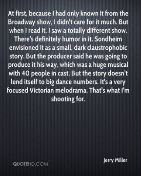 At first, because I had only known it from the Broadway show, I didn't care for it much. But when I read it, I saw a totally different show. There's definitely humor in it. Sondheim envisioned it as a small, dark claustrophobic story. But the producer said he was going to produce it his way, which was a huge musical with 40 people in cast. But the story doesn't lend itself to big dance numbers. It's a very focused Victorian melodrama. That's what I'm shooting for.
