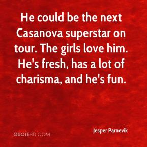 Jesper Parnevik  - He could be the next Casanova superstar on tour. The girls love him. He's fresh, has a lot of charisma, and he's fun.