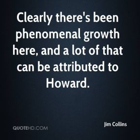 Clearly there's been phenomenal growth here, and a lot of that can be attributed to Howard.