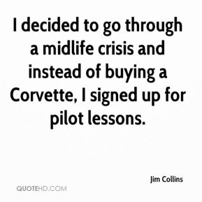 Jim Collins  - I decided to go through a midlife crisis and instead of buying a Corvette, I signed up for pilot lessons.