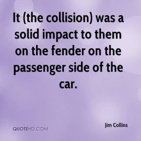 Jim Collins  - It (the collision) was a solid impact to them on the fender on the passenger side of the car.
